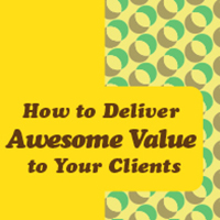 Ep #07: How to Deliver Awesome Value to Your Clients