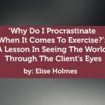 Coaching Case Study: 'Why Do I Procrastinate When It Comes To Exercise?': A Lesson In Seeing The World Through The Client's Eyes