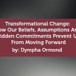 Coaching Case Study: Transformational Change: How Our Beliefs, Assumptions And Hidden Commitments Prevent Us From Moving Forward